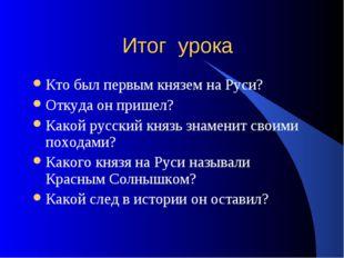 Итог урока Кто был первым князем на Руси? Откуда он пришел? Какой русский кня
