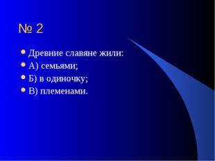№ 2 Древние славяне жили: А) семьями; Б) в одиночку; В) племенами.