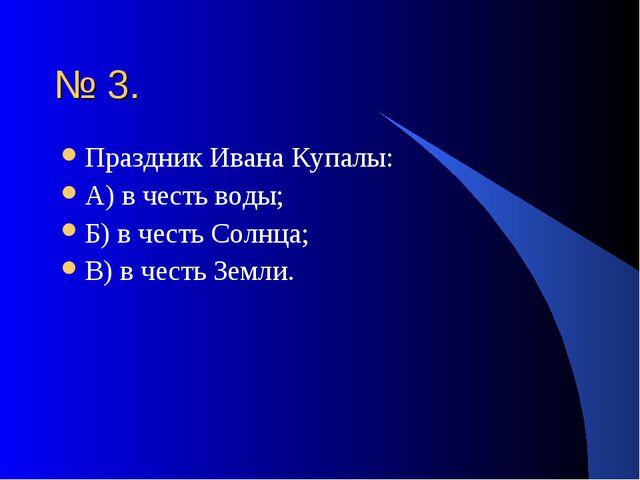 № 3. Праздник Ивана Купалы: А) в честь воды; Б) в честь Солнца; В) в честь Зе...