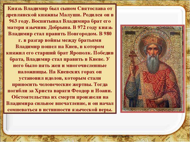 Князь Владимир был сыном Святослава от древлянской княжны Малуши. Родился он...
