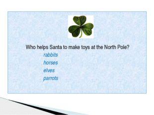 Who helps Santa to make toys at the North Pole? rabbits horses elves parrots