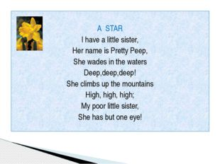 A STAR I have a little sister, Her name is Pretty Peep, She wades in the wat