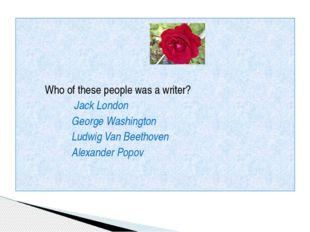 Who of these people was a writer? Jack London George Washington Ludwig Van B