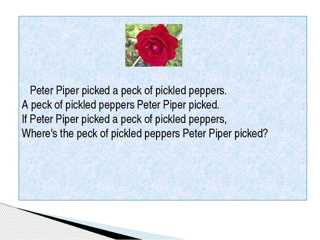 Peter Piper picked a peck of pickled peppers. A peck of pickled peppers Pete...