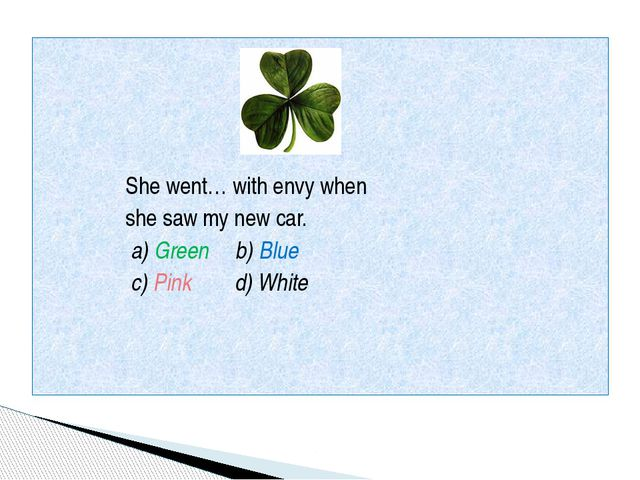 She went… with envy when she saw my new car. a) Green b) Blue c) Pink d) Whi...