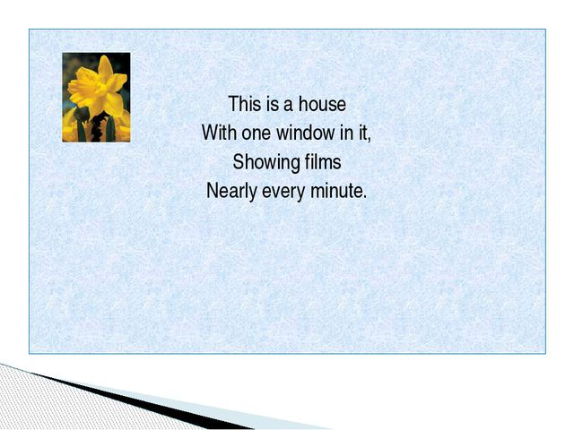 This is a house With one window in it, Showing films Nearly every minute.