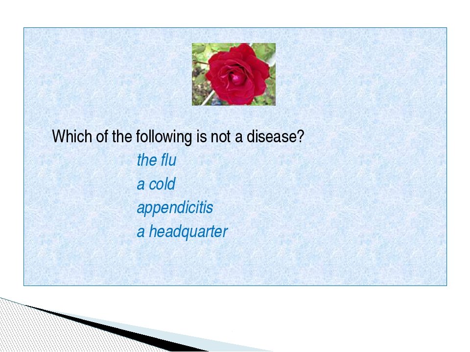 Which of the following is not a disease? the flu a cold appendicitis a headq...
