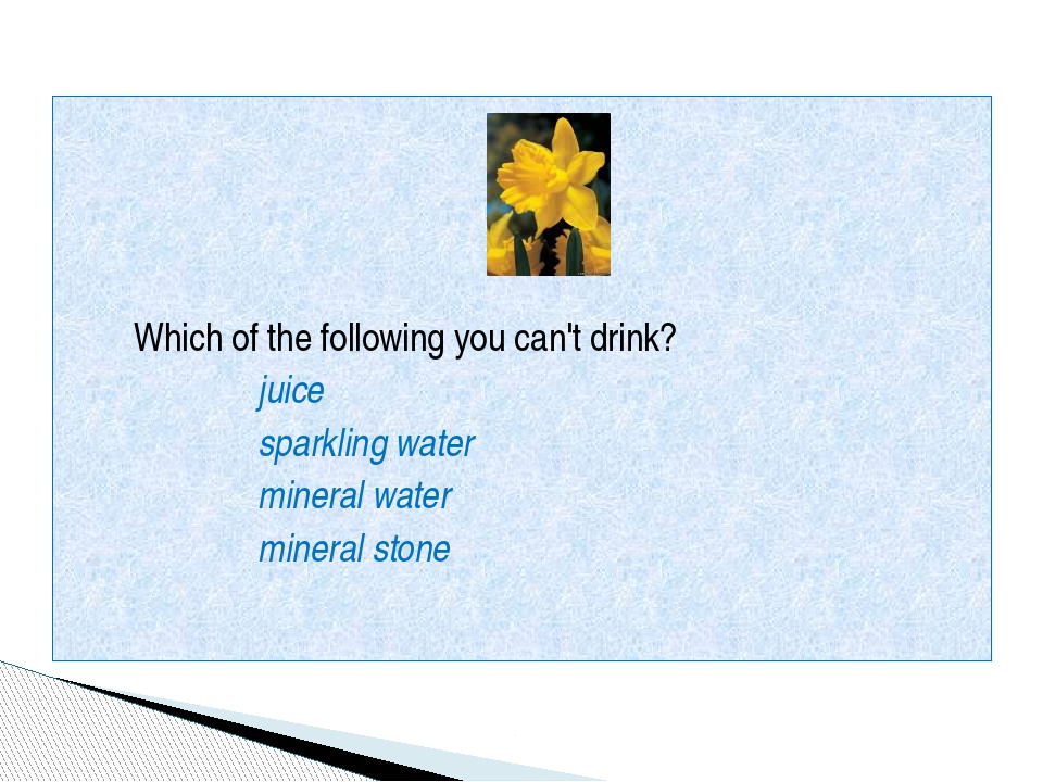 Which of the following you can't drink? juice sparkling water mineral water...