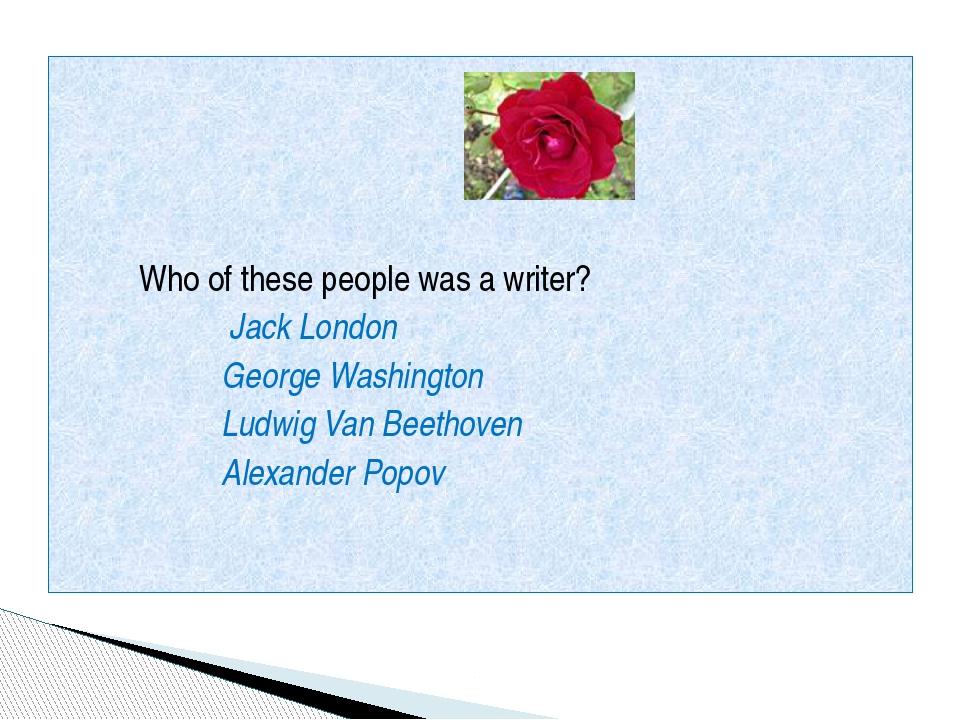 Who of these people was a writer? Jack London George Washington Ludwig Van B...