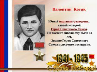 Валентин Котик Юныйпартизан-разведчик, самый молодойГерой Советского Союза.
