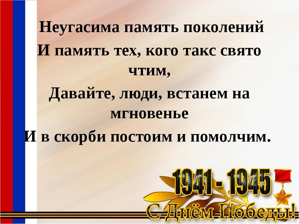 Неугасима память поколений И память тех, кого такс свято чтим, Давайте, люди...