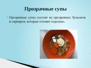 Прозрачные супы состоят из прозрачных бульонов и гарниров, которые готовят от