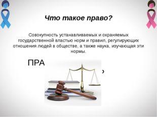 Что такое право? Совокупность устанавливаемых и охраняемых государственной вл