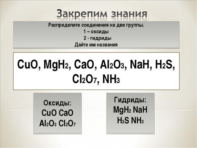 Распределите соединения на две группы. 1 – оксиды 2 - гидриды Дайте им назван...