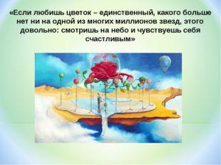 «Если любишь цветок – единственный, какого больше нет ни на одной из многих м