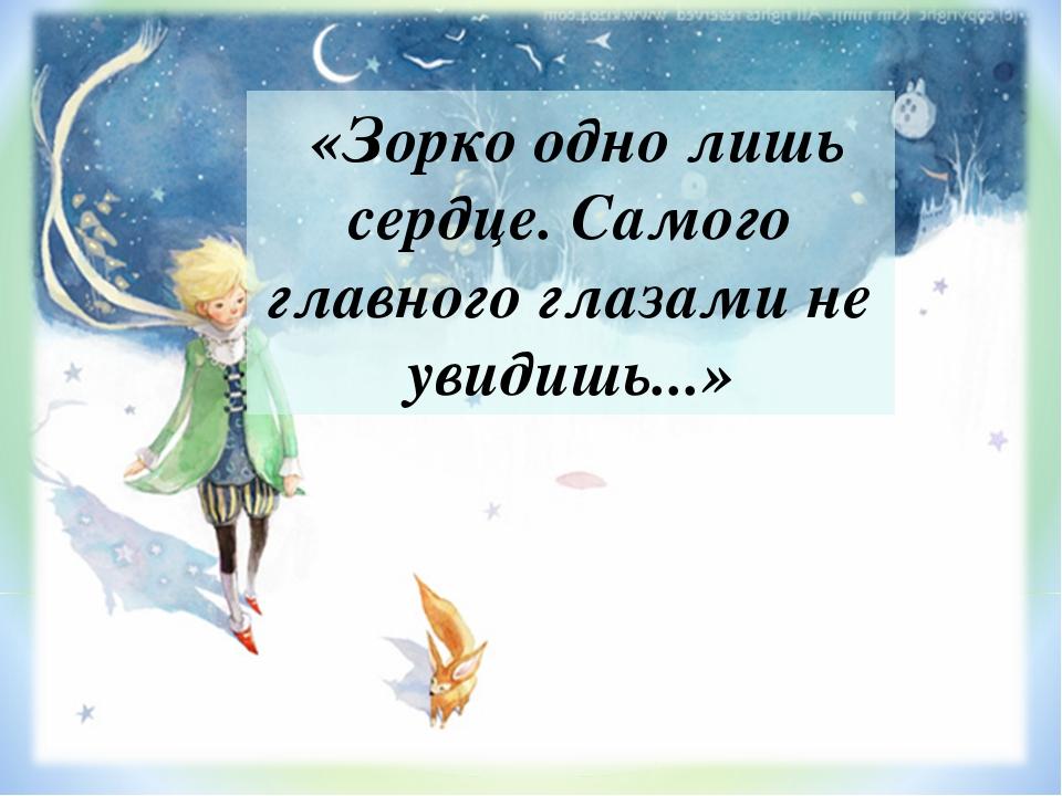 «Зорко одно лишь сердце. Самого главного глазами не увидишь...»