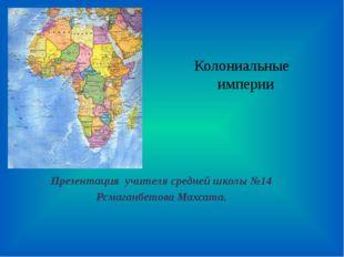 Колониальные империи Презентация учителя средней школы №14 Рсмаганбетова Махс