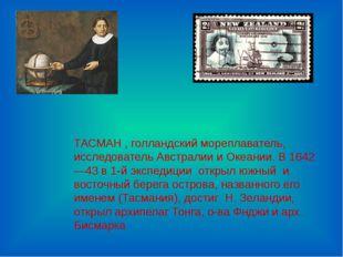 ТАСМАН , голландский мореплаватель, исследователь Австралии и Океании. В 1642