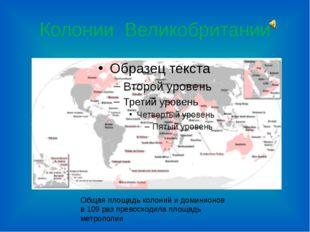Колонии Великобритании Общая площадь колоний и доминионов в 109 раз превосход