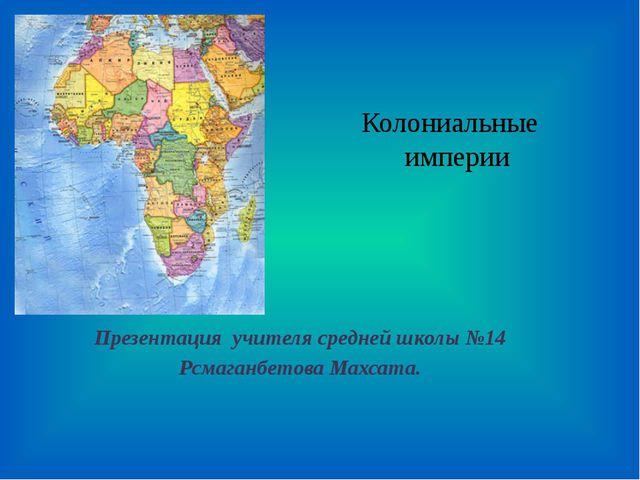 Колониальные империи Презентация учителя средней школы №14 Рсмаганбетова Махс...