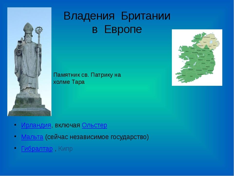 Владения Британии в Европе Ирландия, включая Ольстер Мальта (сейчас независим...