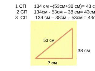 38 см 53 см ? см 1 СП 134 см –(53см+38 см)= 43 см 2 СП 134см - 53см – 38 см=