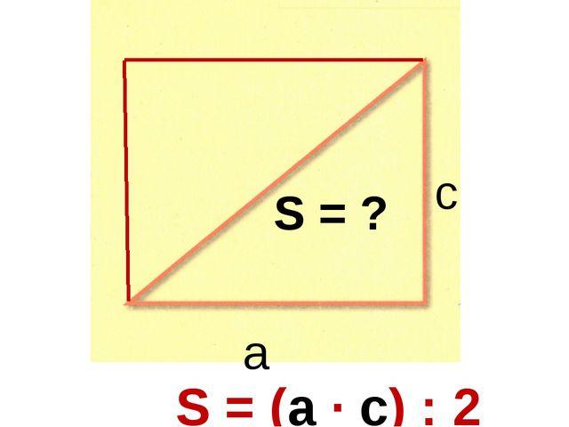 а с S = ? S = (а ∙ с) : 2