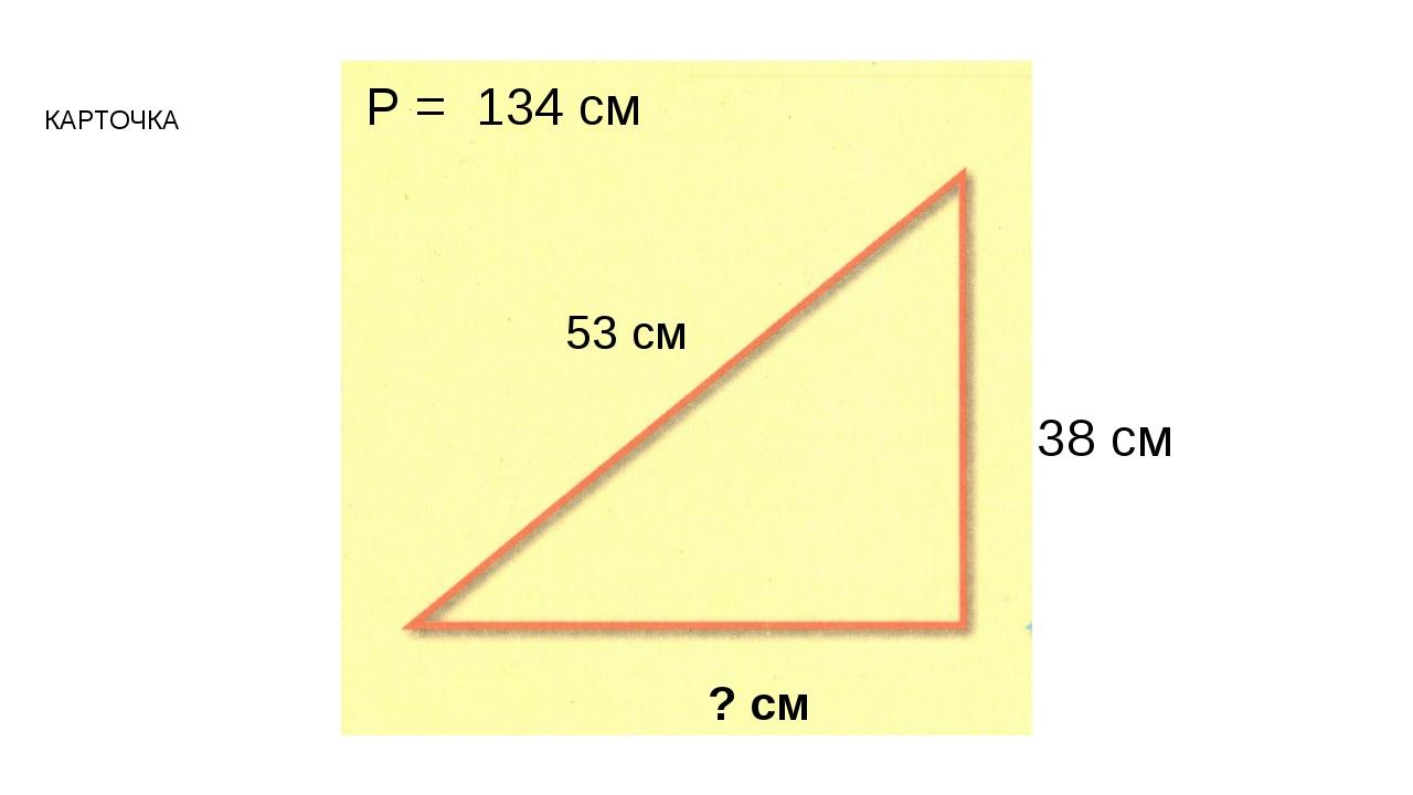 38 см 53 см ? см Р = 134 см КАРТОЧКА