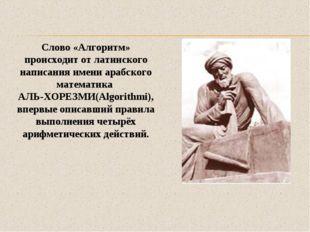 Слово «Алгоритм» происходит от латинского написания имени арабского математик