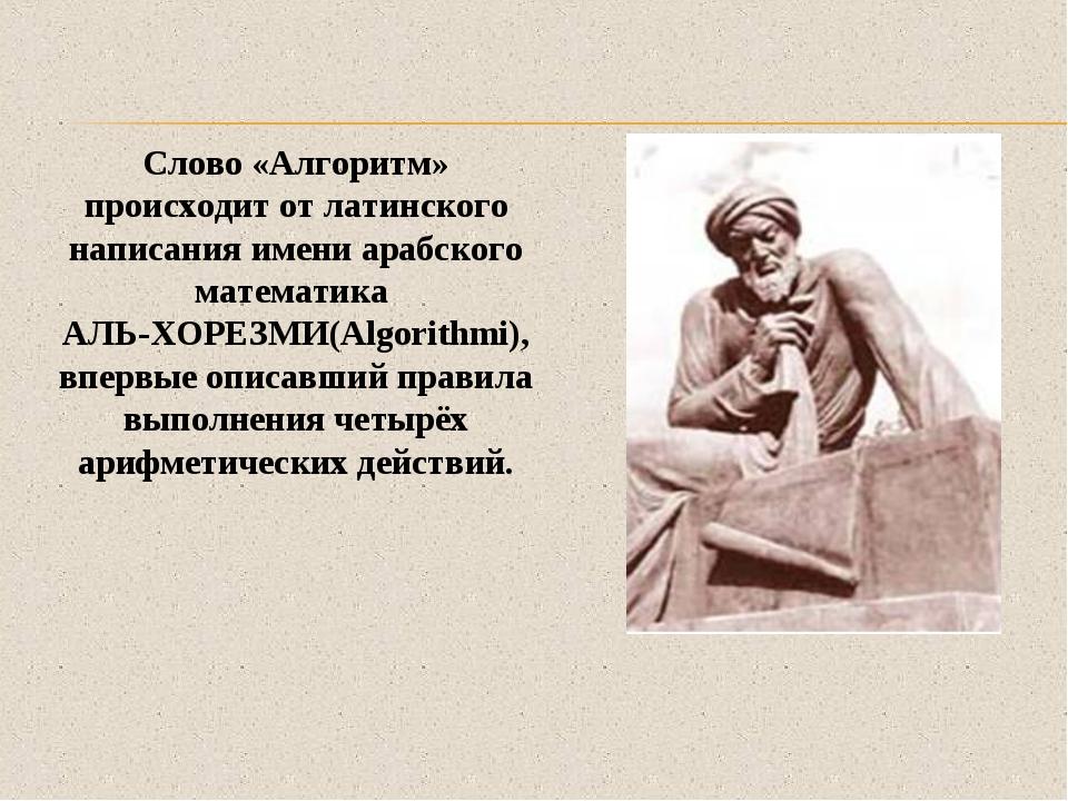 Слово «Алгоритм» происходит от латинского написания имени арабского математик...