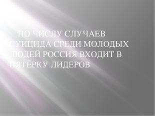 ПО ЧИСЛУ СЛУЧАЕВ СУИЦИДА СРЕДИ МОЛОДЫХ ЛЮДЕЙ РОССИЯ ВХОДИТ В ПЯТЁРКУ ЛИДЕРОВ