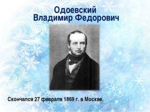Одоевский Владимир Федорович Скончался 27 февраля 1869 г. в Москве.