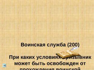 Воинская служба (200) При каких условиях призывник может быть освобожден от