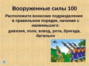 Вооруженные силы 100 Расположите воинские подразделения в правильном порядке,