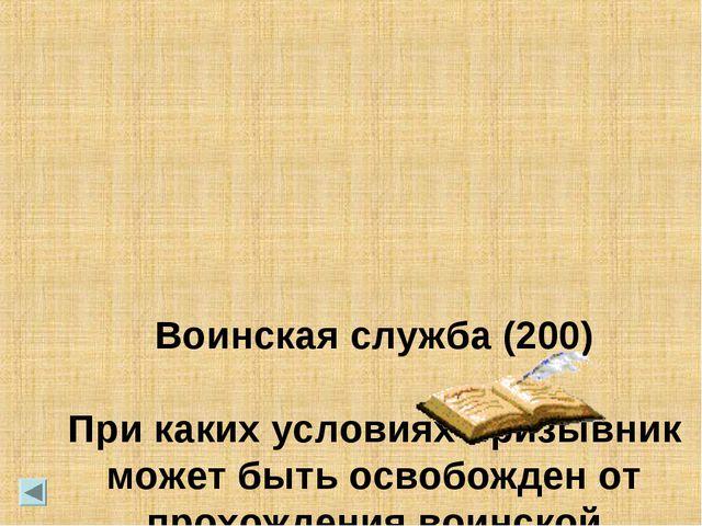 Воинская служба (200) При каких условиях призывник может быть освобожден от...