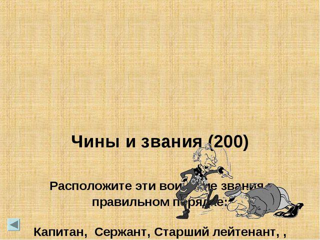 Чины и звания (200) Расположите эти воинские звания в правильном порядке: Ка...