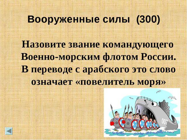 Вооруженные силы (300) Назовите звание командующего Военно-морским флотом Рос...