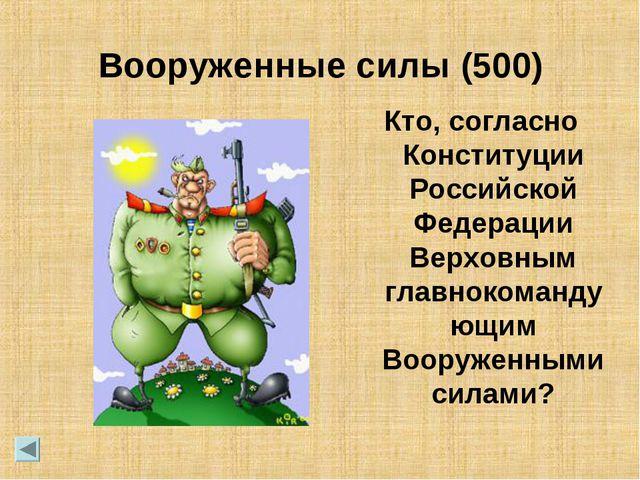 Вооруженные силы (500) Кто, согласно Конституции Российской Федерации Верховн...