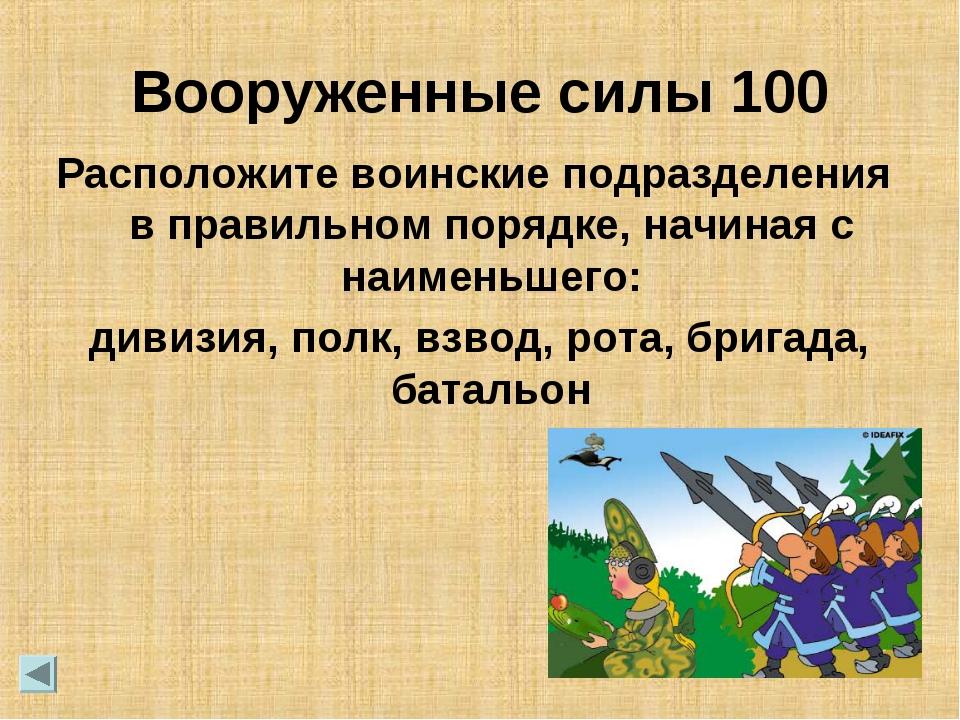 Вооруженные силы 100 Расположите воинские подразделения в правильном порядке,...