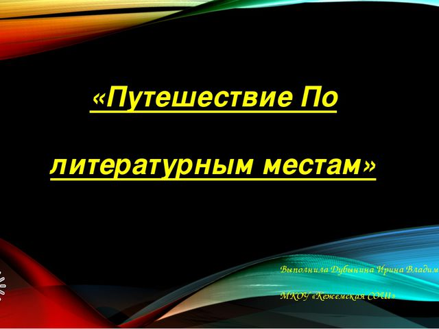 «Путешествие По литературным местам» Выполнила Дубынина Ирина Владимировна МК...
