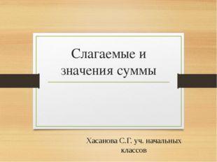 Слагаемые и значения суммы Хасанова С.Г. уч. начальных классов