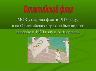 МОК утвердил флаг в 1913 году, а на Олимпийских играх он был поднят впервые