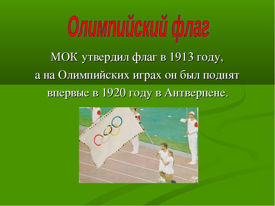 МОК утвердил флаг в 1913 году, а на Олимпийских играх он был поднят впервые...