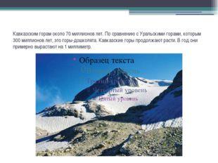 Кавказским горам около 70 миллионов лет. По сравнению с Уральскими горами, ко