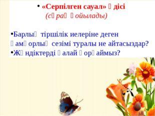 «Серпілген сауал» әдісі (сұрақ қойылады) Барлық тіршілік иелеріне деген қам
