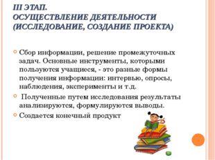 III ЭТАП. ОСУЩЕСТВЛЕНИЕ ДЕЯТЕЛЬНОСТИ (ИССЛЕДОВАНИЕ, СОЗДАНИЕ ПРОЕКТА) Сбор и