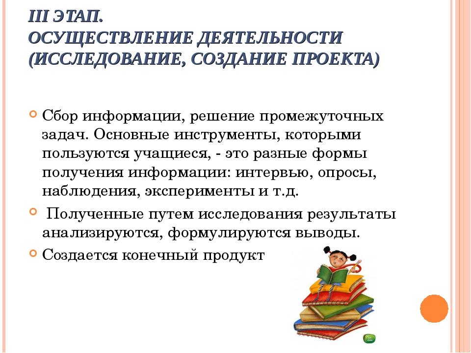 III ЭТАП. ОСУЩЕСТВЛЕНИЕ ДЕЯТЕЛЬНОСТИ (ИССЛЕДОВАНИЕ, СОЗДАНИЕ ПРОЕКТА) Сбор и...