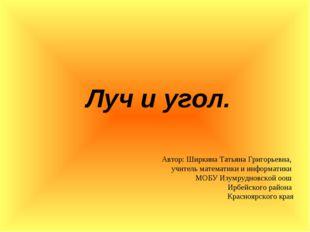 Луч и угол. Автор: Ширкина Татьяна Григорьевна, учитель математики и информа