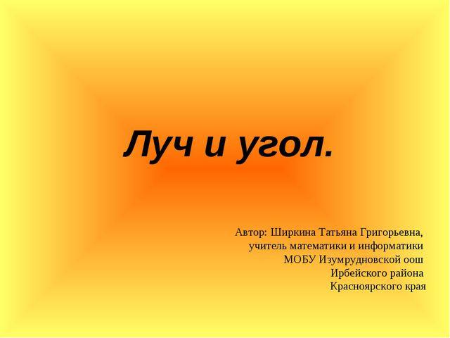Луч и угол. Автор: Ширкина Татьяна Григорьевна, учитель математики и информа...