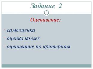 Задание 2 Оценивание: самооценка оценка коллег оценивание по критериям